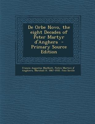 de Orbe Novo, the Eight Decades of Peter Martyr D'Anghera (Paperback, Primary Source): Francis Augustus MacNutt, Pietro...