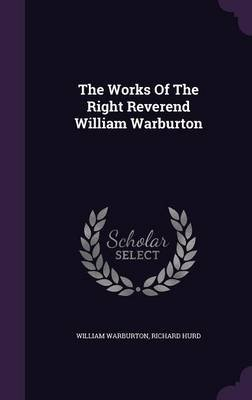 The Works of the Right Reverend William Warburton (Hardcover): William Warburton, Richard Hurd