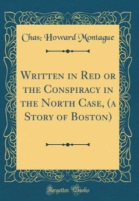 Written in Red or the Conspiracy in the North Case, (a Story of Boston) (Classic Reprint) (Hardcover): Chas Howard Montague