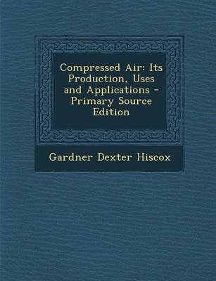 Compressed Air - Its Production, Uses and Applications - Primary Source Edition (Paperback): Gardner Dexter Hiscox