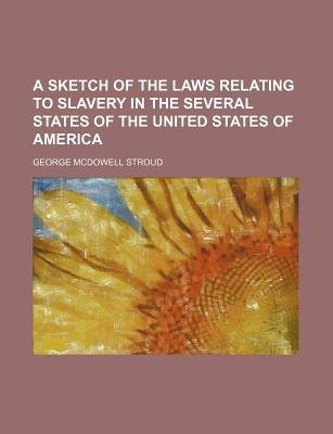 A Sketch of the Laws Relating to Slavery in the Several States of the United States of America (Paperback): George McDowell...