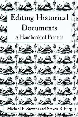 Editing Historical Documents - A Handbook of Practice (Paperback, New): Michael E. Stevens, Steven B. Burg