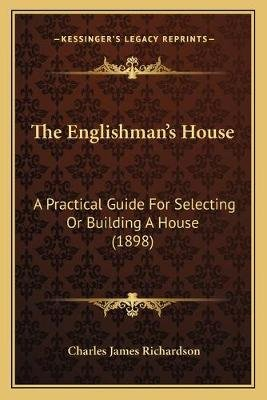 The Englishman's House - A Practical Guide for Selecting or Building a House (1898) (Paperback): Charles James Richardson