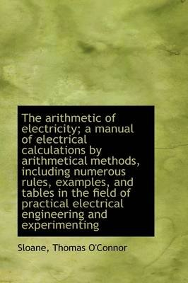 The Arithmetic of Electricity; A Manual of Electrical Calculations by Arithmetical Methods, Includin (Hardcover): Sloane Thomas...