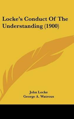 Locke's Conduct of the Understanding (1900) (Hardcover): John Locke
