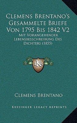 Clemens Brentano's Gesammelte Briefe Von 1795 Bis 1842 V2 - Mit Vorangehender Lebensbesschreibung Des Dichters (1855)...
