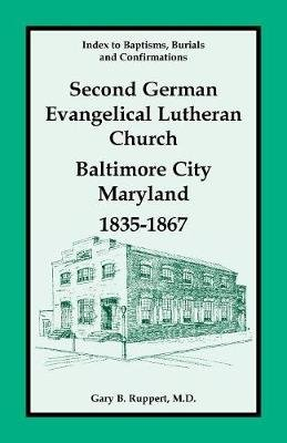 Second German Evangelical Lutheran Church, Baltimore City, Maryland, 1835-1867 (Hardcover): Gary B. Ruppert