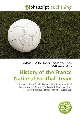 History of the France National Football Team (Paperback): Frederic P. Miller, Agnes F. Vandome, John McBrewster