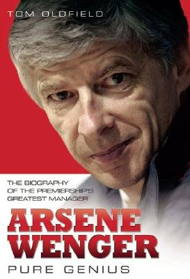 Arsene Wenger - Pure Genius (Hardcover): Tom Oldfield
