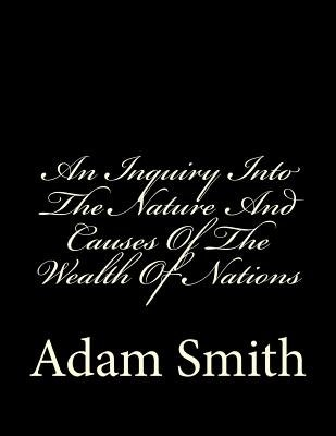 An Inquiry Into the Nature and Causes of the Wealth of Nations (Paperback): Adam Smith