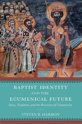 Baptist Identity and the Ecumenical Future - Story, Tradition, and the Recovery of Community (Hardcover): Steven R. Harmon