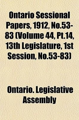 Ontario Sessional Papers, 1912, No.53-83 (Volume 44, PT.14, 13th Legislature, 1st Session, No.53-83) (Paperback): Ontario...