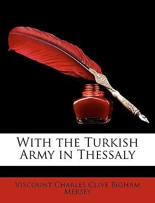 With the Turkish Army in Thessaly (Paperback): Viscount Charles Clive Bigham Mersey