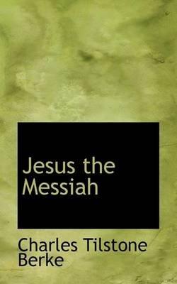 Jesus the Messiah (Hardcover): Charles Tilstone Berke