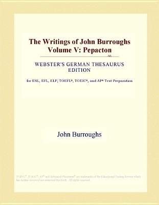 The Writings of John Burroughs Volume V - Pepacton (Webster's German Thesaurus Edition) (Electronic book text): Inc. Icon...