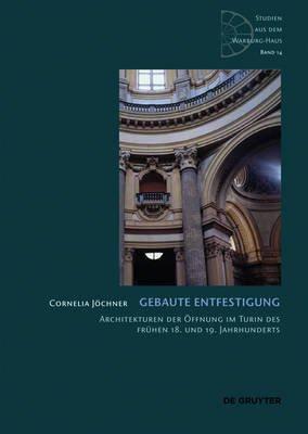Gebaute Entfestigung - Architekturen Der Offnung Im Turin Des Fruhen 18. Und 19. Jahrhunderts (English, German, Book): Cornelia...