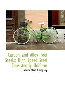 Carbon and Alloy Tool Steels - High Speed Steel Consistently Uniform (Paperback): Ludlum Steel Company