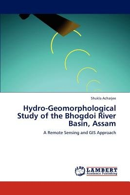 Hydro-Geomorphological Study of the Bhogdoi River Basin, Assam (Paperback): Shukla Acharjee