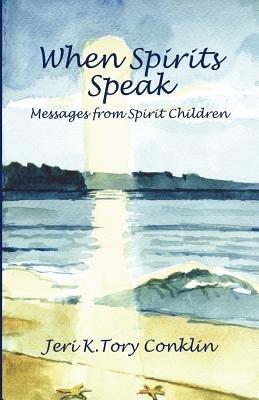 When Spirits Speak - Messages from Spirit Children (Paperback): Jeri K Tory Conklin