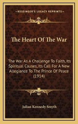 The Heart Of The War - The War As A Challenge To Faith, Its Spiritual Causes, Its Call For A New Allegiance To The Prince Of...