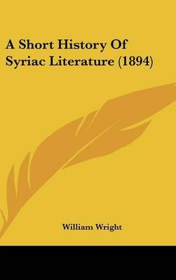 A Short History of Syriac Literature (1894) (Hardcover): William Wright