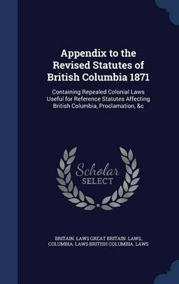 Appendix to the Revised Statutes of British Columbia 1871 - Containing Repealed Colonial Laws Useful for Reference Statutes...