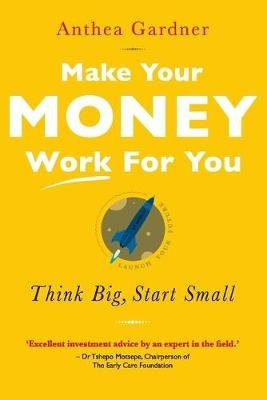Make Your Money Work For You - Think Big, Start Small (Paperback): Anthea Gardner