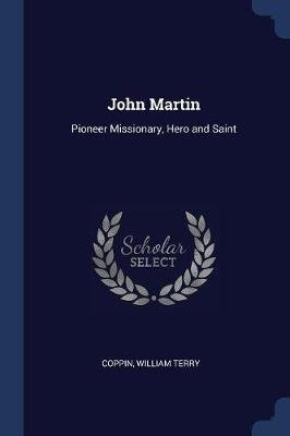 John Martin - Pioneer Missionary, Hero and Saint (Paperback): Coppin William Terry