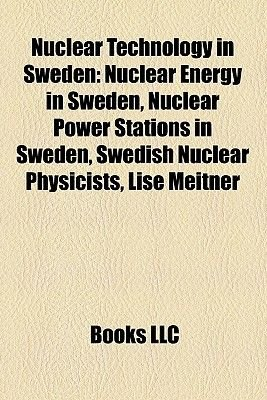 Nuclear Technology in Sweden - Nuclear Energy in Sweden, Nuclear Power Stations in Sweden, Swedish Nuclear Physicists, Lise...