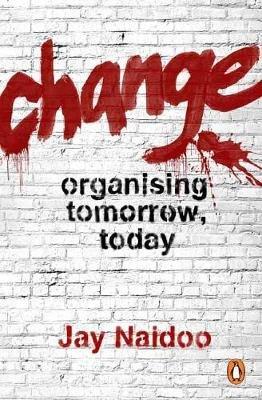 Change - Organising Tomorrow, Today (Paperback): Jay Naidoo