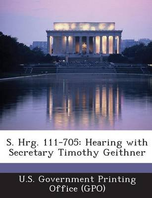 S. Hrg. 111-705 - Hearing with Secretary Timothy Geithner (Paperback): U. S. Government Printing Office (Gpo)