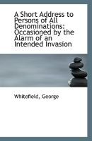 A Short Address to Persons of All Denominations - Occasioned by the Alarm of an Intended Invasion (Paperback): Whitefield George