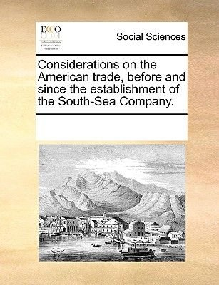 Considerations on the American Trade, Before and Since the Establishment of the South-Sea Company. (Paperback): Multiple...