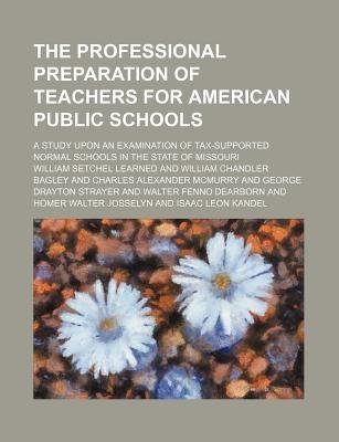 The Professional Preparation of Teachers for American Public Schools; A Study Upon an Examination of Tax-Supported Normal...