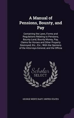 A Manual of Pensions, Bounty, and Pay - Containing the Laws, Forms and Regulations Relating to Pensions, Bounty Land, Bounty...
