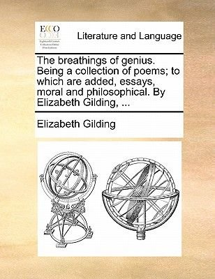 The Breathings of Genius. Being a Collection of Poems; To Which Are Added, Essays, Moral and Philosophical. by Elizabeth...