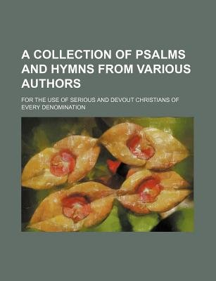 A Collection of Psalms and Hymns from Various Authors; For the Use of Serious and Devout Christians of Every Denomination...