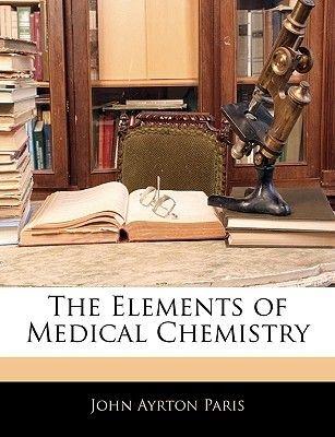 The Elements of Medical Chemistry (Paperback): John Ayrton Paris