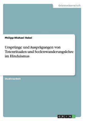 Ursprunge Und Auspragungen Von Totenritualen Und Seelenwanderungslehre Im Hinduismus (German, Paperback): Philipp-Michael Hebel