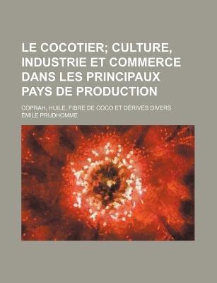 Le Cocotier; Culture, Industrie Et Commerce Dans Les Principaux Pays de Production. Coprah, Huile, Fibre de Coco Et Derives...