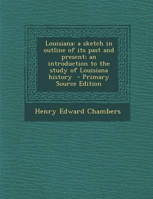 Louisiana - A Sketch in Outline of Its Past and Present; An Introduction to the Study of Louisiana History (Paperback): Henry...
