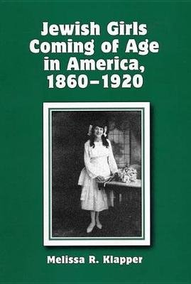 Jewish Girls Coming of Age in America, 1860-1920 (Hardcover, New): Melissa R. Klapper