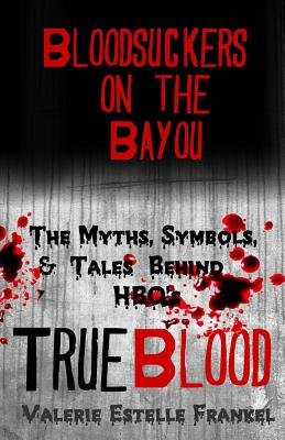 Bloodsuckers on the Bayou - The Myths, Symbols, and Tales Behind HBO's True Blood (Paperback): Valerie Estelle Frankel