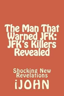 The Man That Warned JFK - JFK's Killers Revealed: Shocking New Revelations (Paperback): Ijohn, MR John C. Polcaro