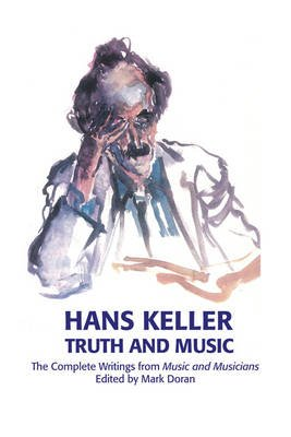Truth and Music - The Complete Writings from Music and Musicians, 1957-85 (Hardcover, annotated edition): Hans Keller