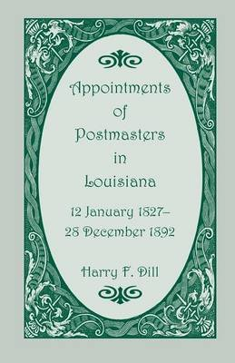 Appointments of Postmasters in Louisiana, 12 January 1827-28 December 1892 (Paperback): Harry F Dill