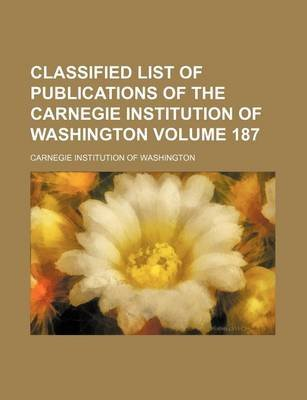 Classified List of Publications of the Carnegie Institution of Washington Volume 187 (Paperback): Carnegie Institution of...