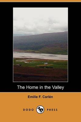 The Home in the Valley (Dodo Press) (Paperback): Emilie F. Carln, Emilie F. Carlen