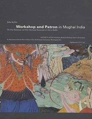 Workshop and Patron in Mughal India - The Freer Ramayana and Other Illustrated Manuscripts of 'Abd Al-Rahim (Hardcover):...