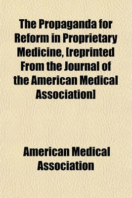 The Propaganda for Reform in Proprietary Medicine, [Reprinted from the Journal of the American Medical Association]...